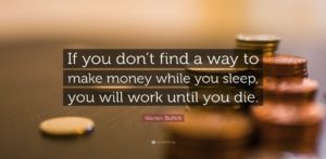 Warren Buffett quote- if you don't find a way to earn money while you sleep you will work until you die