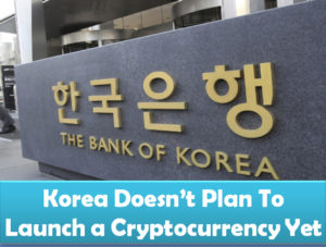 The Bank of Korea has no plans to launch a government back cryptocurrency yet