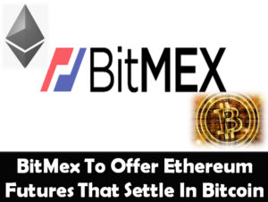 BitMex To Offer Ethereum Futures Settled in Bitcoin
