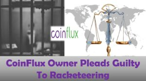 CoinFlux Owner Pleads Guilty To Racketeering