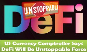 US Currency Comptroller Says DeFi Will Be Unstoppable Force