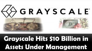 Grayscale Hits $10 Billion in Assets Under Management