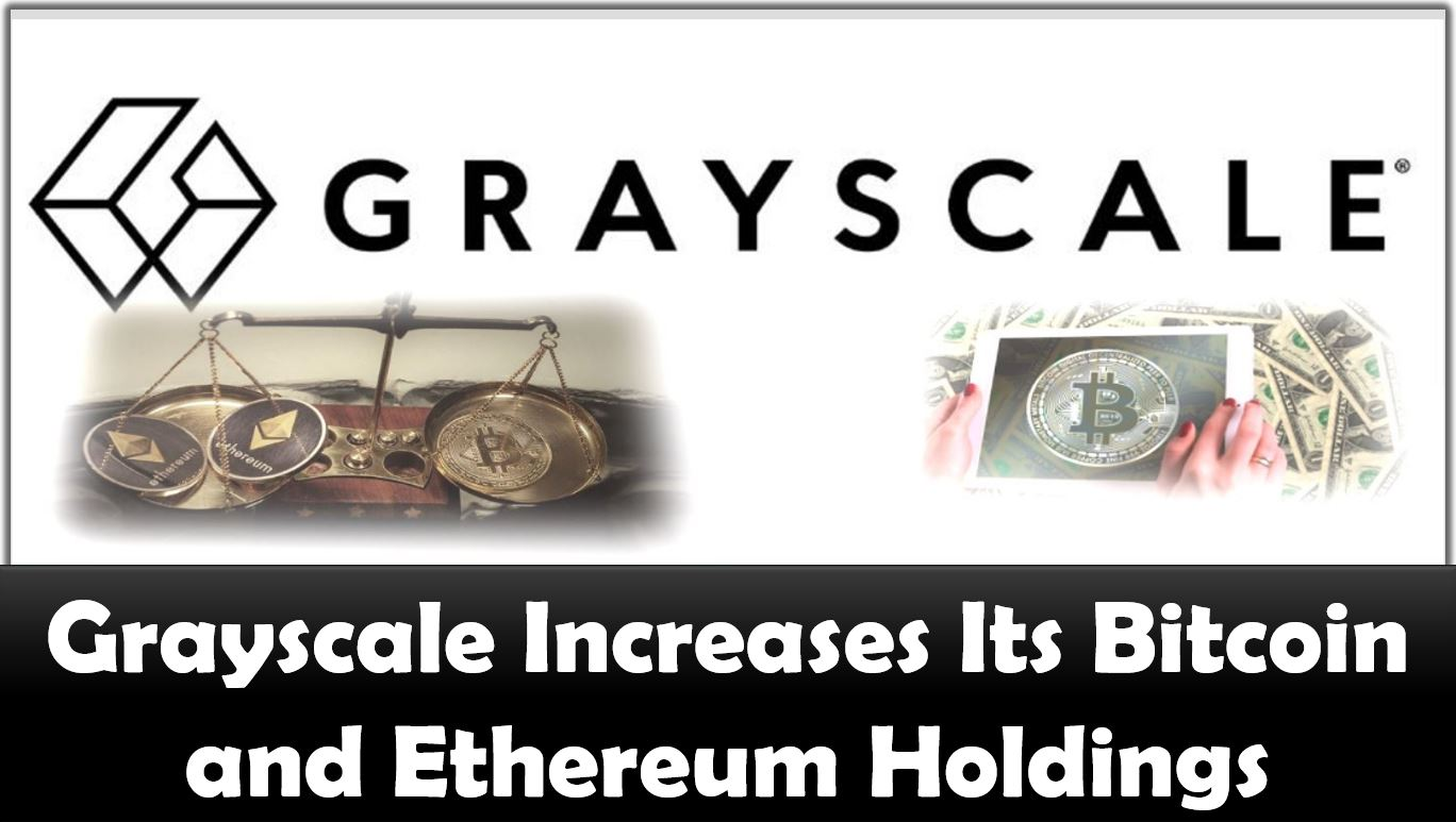 Grayscale Increases Its Bitcoin and Ethereum Holdings