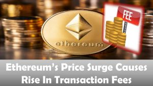 Ethereum's Price Surge Causes Rise In Transaction Fees