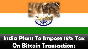 India Plans To Impose 18% Tax On Bitcoin Transactions