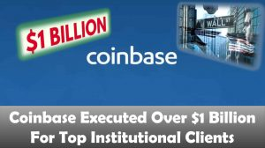 Coinbase Executed Over $1 Billion For Top Institutional Clients