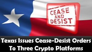 Texas Issues Cease-Desist Orders To Three Crypto Platforms