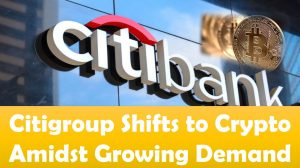 Citigroup Shifts to Crypto Amidst Growing Demand