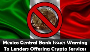 Mexico Central Bank Issues Warning To Lenders Offering Crypto Services