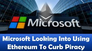 Microsoft Looking Into Using Ethereum To Curb Piracy